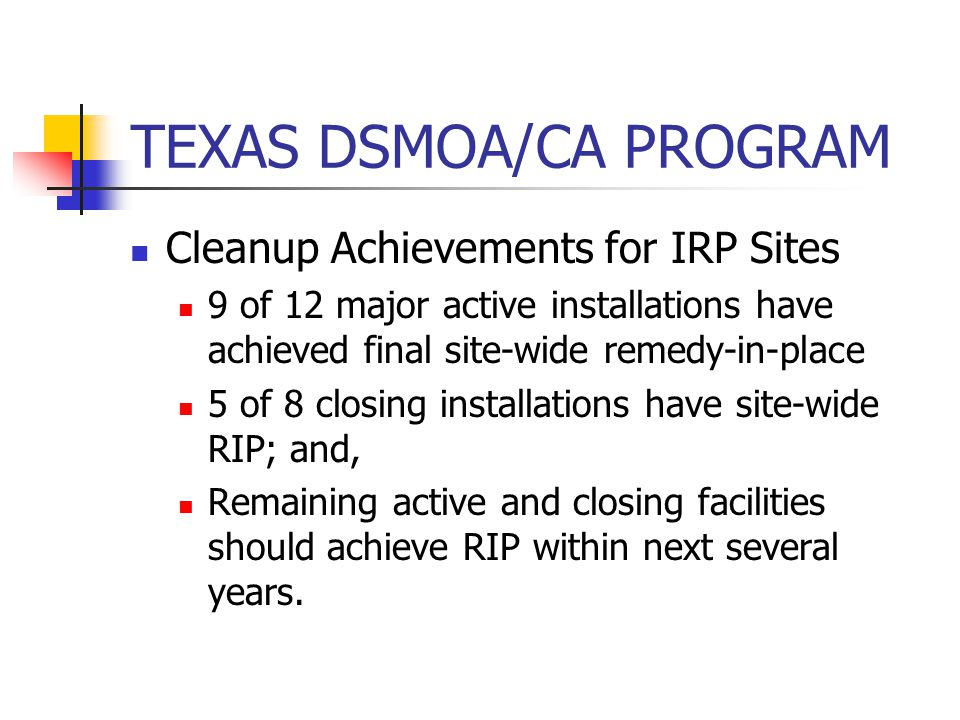 TEXAS DSMOA/CA PROGRAM Cleanup Achievements for IRP Sites 9 of 12 major active installations have achieved final site-wide remedy-in-place 5 of 8 closing installations have site-wide RIP; and, Remaining active and closing facilities should achieve RIP within next several years.