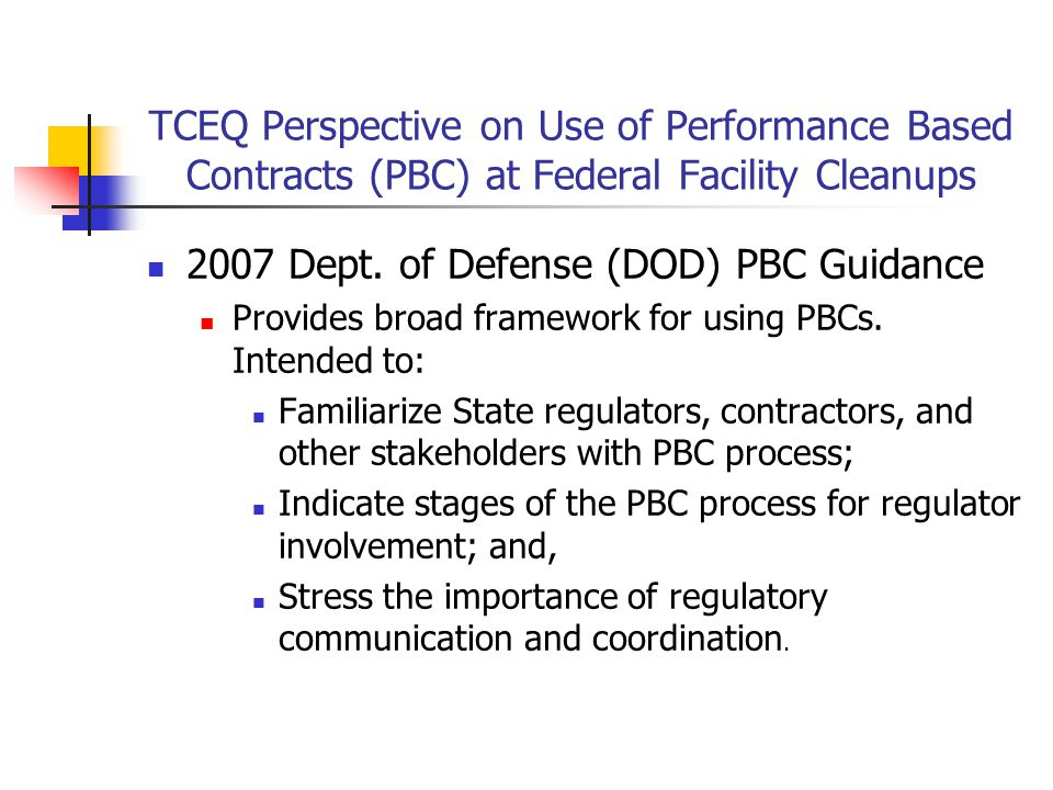 TCEQ Perspective on Use of Performance Based Contracts (PBC) at Federal Facility Cleanups DOD Components Instructed to Take Following Steps to Involved State Regulators Early in the PBC Process Consider Regulator Input for Using PBC for Specific Sites; Consider Regulator's View of Cleanup Standards Allow Regulators to present their View to Prospective Bidders; Meet with the Regulator and Contractor to Discuss Schedule; and, Coordinate Oversight with Regulator