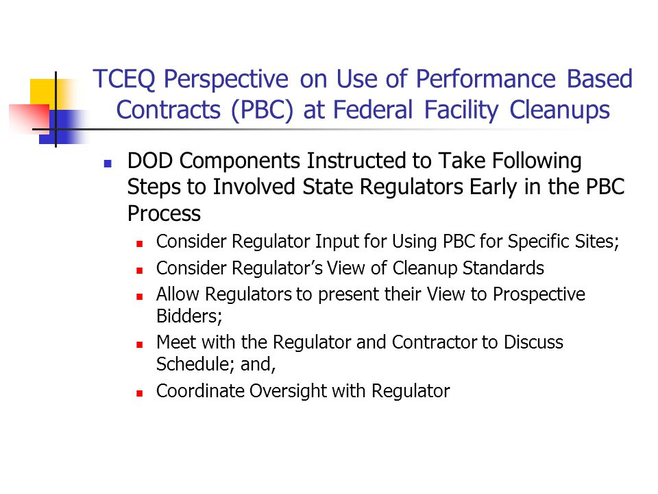 TCEQ Perspective on the PBC Process Overall, work relations are good with both the components and the contractor during PBC execution Although TCEQ PMs have noted occurrences where Contracting Office Representatives have prepared contracts without adequate State input Generally, TCEQ input has been sought on regulatory standards and performance objectives during development of the RFP TCEQ PMs have been invited to participate in site visits as well as bidder conferences