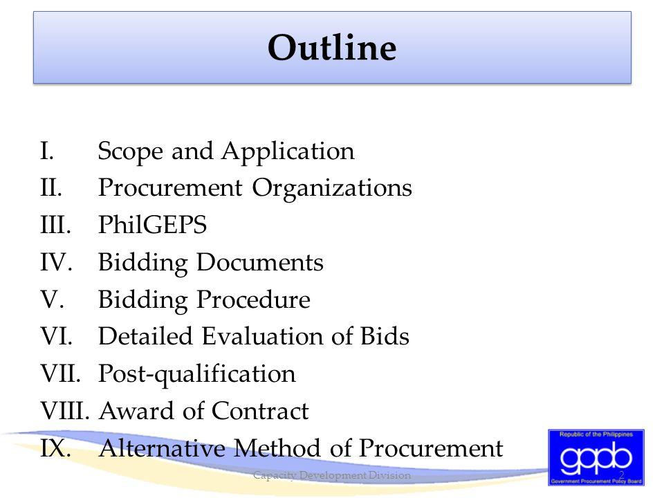 Outline I.Scope and Application II.Procurement Organizations III.PhilGEPS IV.Bidding Documents V.Bidding Procedure VI.Detailed Evaluation of Bids VII.