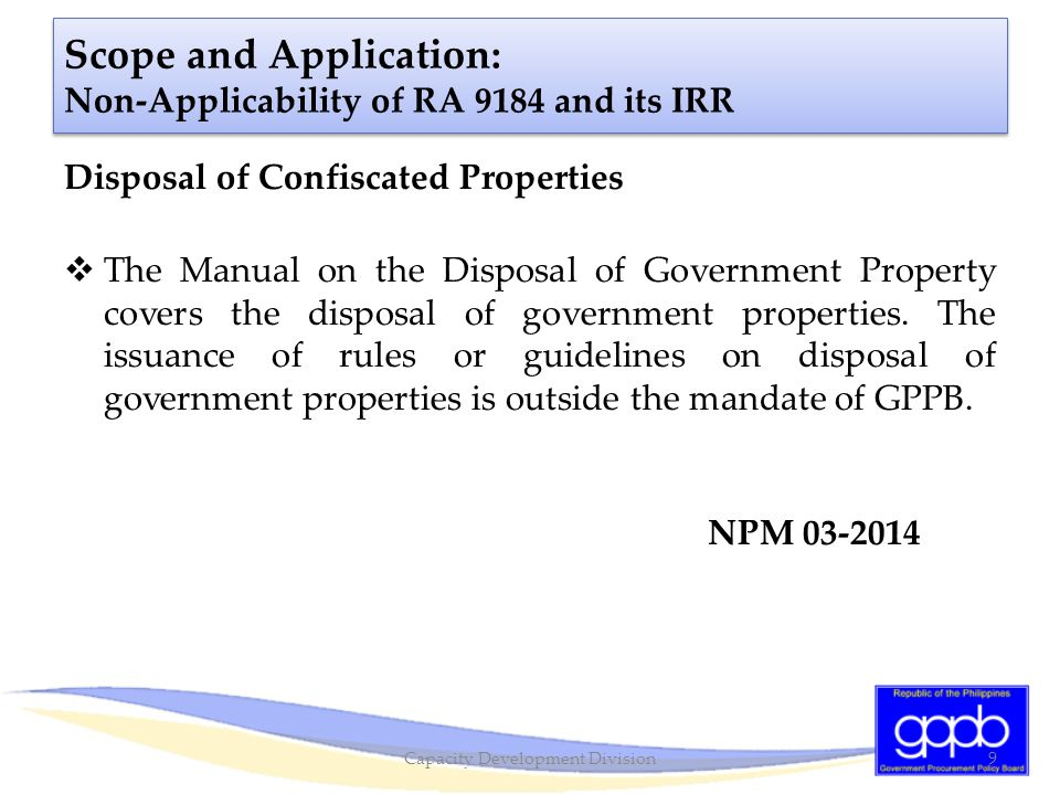 Scope and Application: Non-Applicability of RA 9184 and its IRR Leasing Out of Government Properties for Private Use  As long as lease out undertakings do not involve expenditure of public funds for the procurement of goods, works and consulting services, RA 9184, its IRR, and its associated rules will not apply.