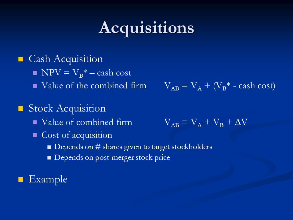 Acquisitions Cash Acquisition NPV = V B * – cash cost Value of the combined firm V AB = V A + (V B * - cash cost) Stock Acquisition Value of combined firm V AB = V A + V B +  V Cost of acquisition Depends on # shares given to target stockholders Depends on post-merger stock price Example