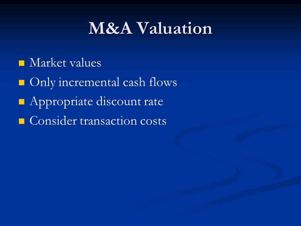 M&A Valuation Market values Only incremental cash flows Appropriate discount rate Consider transaction costs