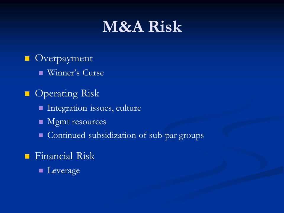 M&A Risk Overpayment Winner's Curse Operating Risk Integration issues, culture Mgmt resources Continued subsidization of sub-par groups Financial Risk Leverage