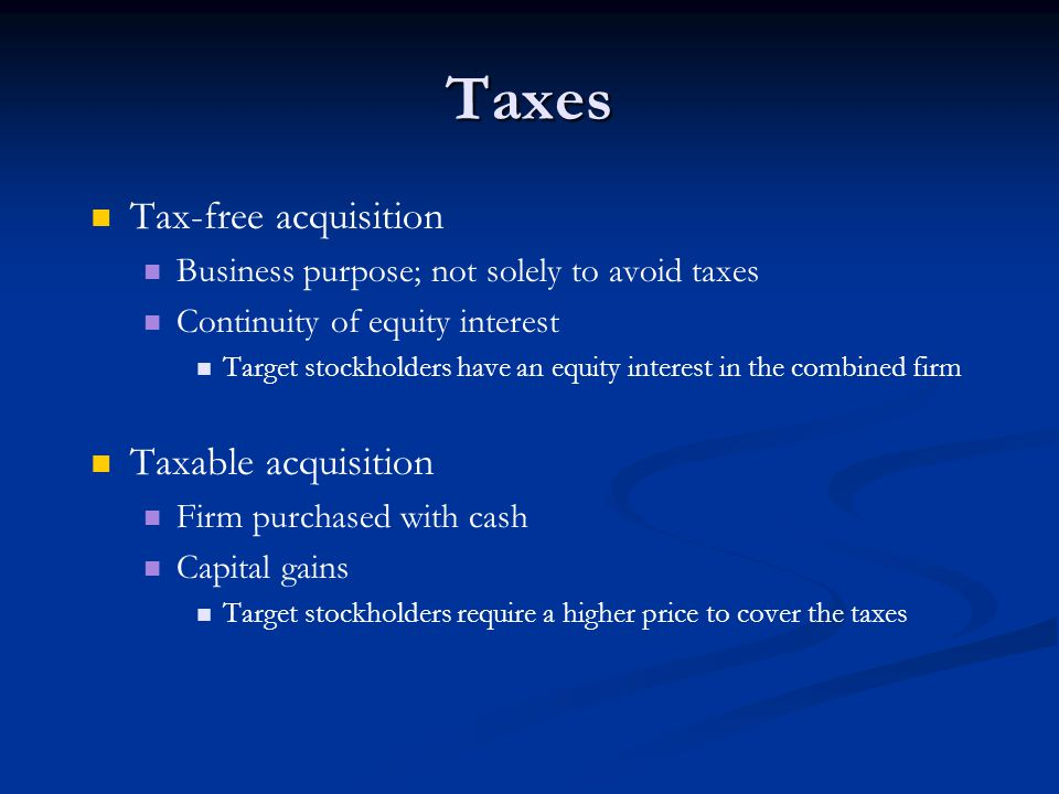 Taxes Tax-free acquisition Business purpose; not solely to avoid taxes Continuity of equity interest Target stockholders have an equity interest in th