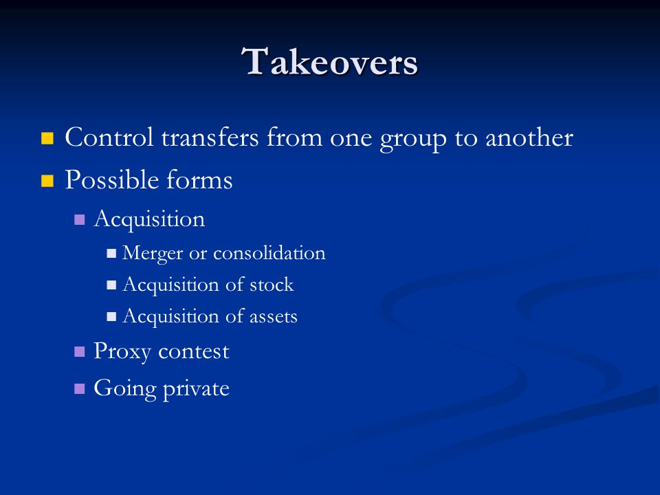 Takeovers Control transfers from one group to another Possible forms Acquisition Merger or consolidation Acquisition of stock Acquisition of assets Proxy contest Going private