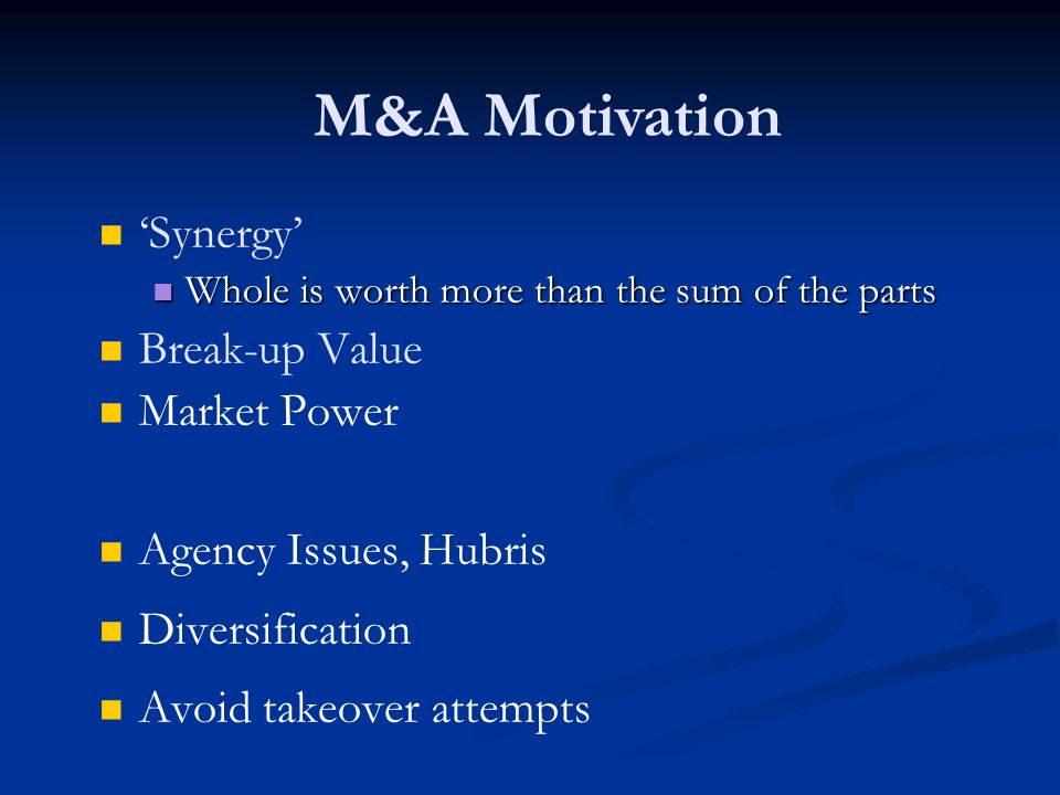 'Synergy' Whole is worth more than the sum of the parts Whole is worth more than the sum of the parts Break-up Value Market Power Agency Issues, Hubris Diversification Avoid takeover attempts M&A Motivation