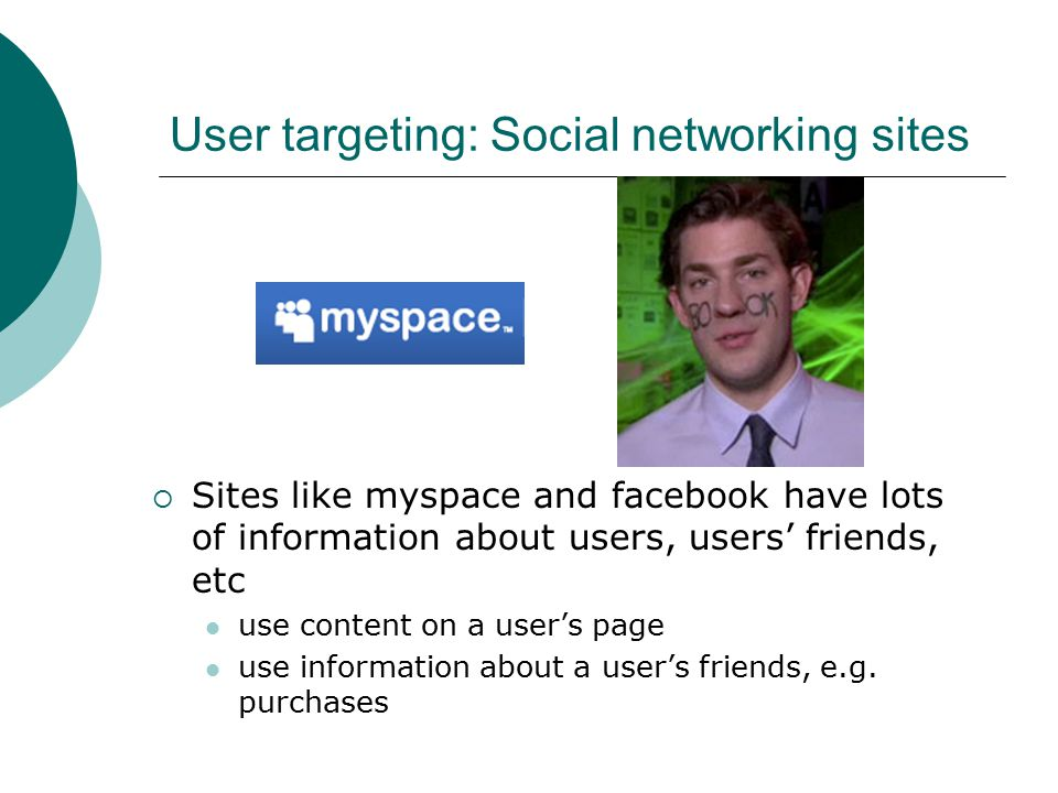 User targeting: Social networking sites  Sites like myspace and facebook have lots of information about users, users' friends, etc use content on a user's page use information about a user's friends, e.g.
