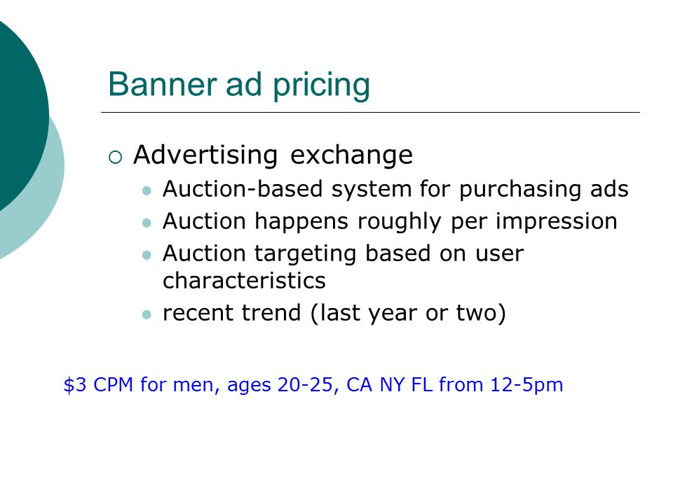 Banner ad pricing  Advertising exchange Auction-based system for purchasing ads Auction happens roughly per impression Auction targeting based on user characteristics recent trend (last year or two) $3 CPM for men, ages 20-25, CA NY FL from 12-5pm