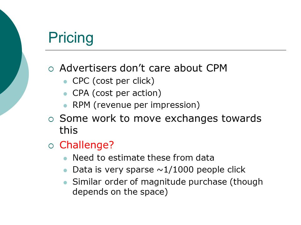 Pricing  Advertisers don't care about CPM CPC (cost per click) CPA (cost per action) RPM (revenue per impression)  Some work to move exchanges towards this  Challenge.