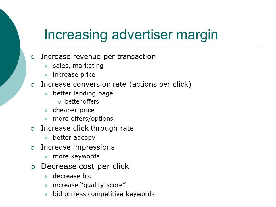 Increasing advertiser margin  Increase revenue per transaction sales, marketing increase price  Increase conversion rate (actions per click) better landing page  better offers cheaper price more offers/options  Increase click through rate better adcopy  Increase impressions more keywords  Decrease cost per click decrease bid increase quality score bid on less competitive keywords