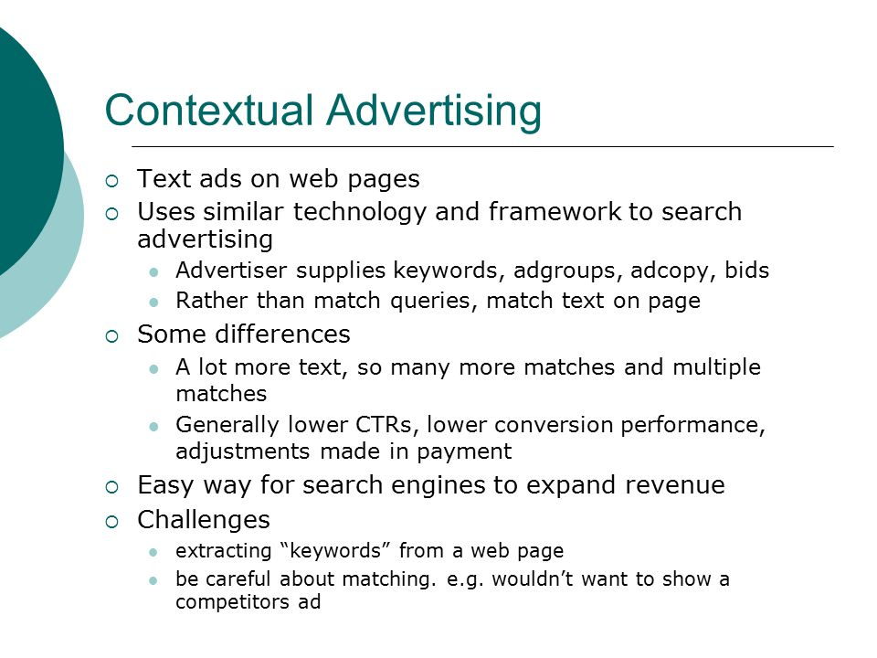 Contextual Advertising  Text ads on web pages  Uses similar technology and framework to search advertising Advertiser supplies keywords, adgroups, adcopy, bids Rather than match queries, match text on page  Some differences A lot more text, so many more matches and multiple matches Generally lower CTRs, lower conversion performance, adjustments made in payment  Easy way for search engines to expand revenue  Challenges extracting keywords from a web page be careful about matching.