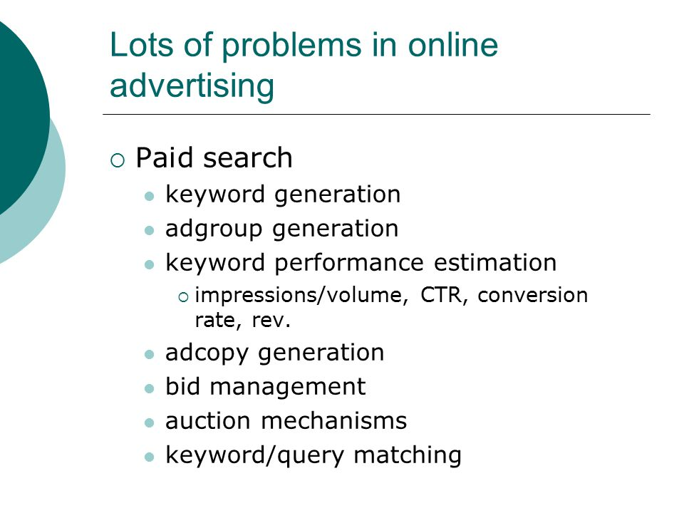 Lots of problems in online advertising  Paid search keyword generation adgroup generation keyword performance estimation  impressions/volume, CTR, conversion rate, rev.