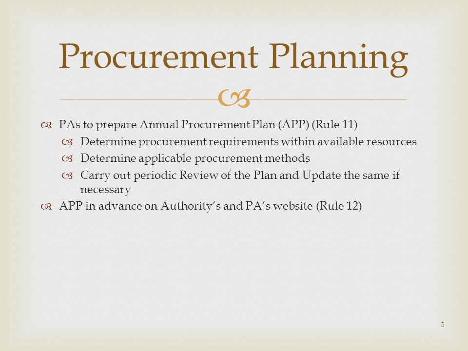   PAs to prepare Annual Procurement Plan (APP) (Rule 11)  Determine procurement requirements within available resources  Determine applicable procurement methods  Carry out periodic Review of the Plan and Update the same if necessary  APP in advance on Authority's and PA's website (Rule 12) Procurement Planning 5