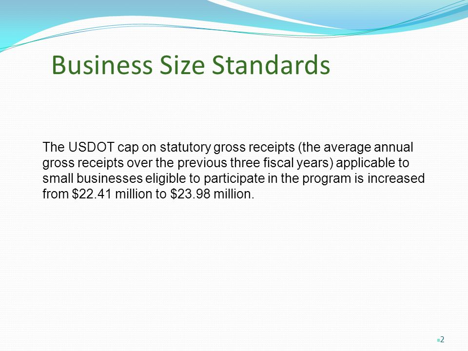 Business Size Standards The USDOT cap on statutory gross receipts (the average annual gross receipts over the previous three fiscal years) applicable to small businesses eligible to participate in the program is increased from $22.41 million to $23.98 million.