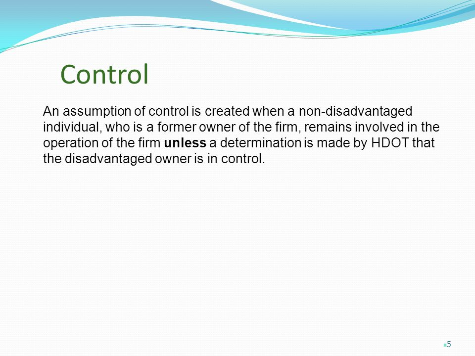 Control An assumption of control is created when a non-disadvantaged individual, who is a former owner of the firm, remains involved in the operation of the firm unless a determination is made by HDOT that the disadvantaged owner is in control.
