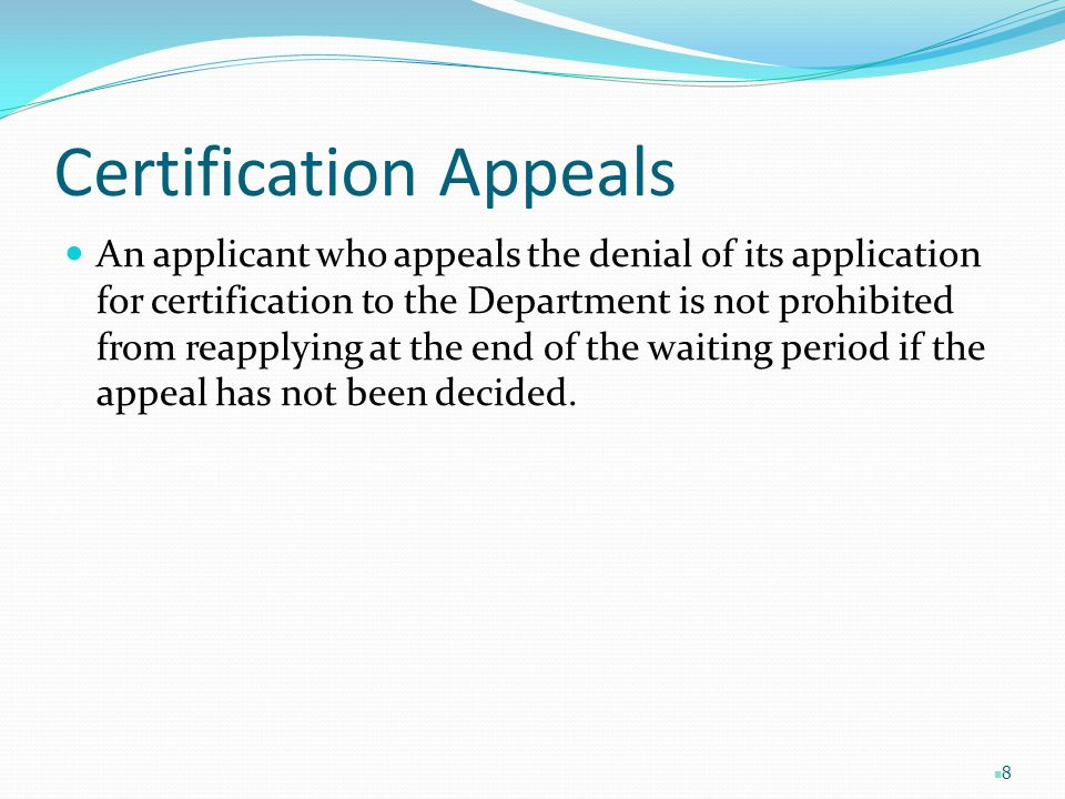 Certification Appeals An applicant who appeals the denial of its application for certification to the Department is not prohibited from reapplying at the end of the waiting period if the appeal has not been decided.