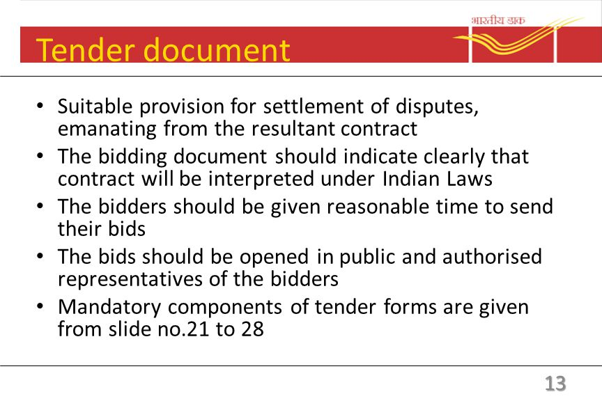 Tender document Bidding document to self-contained and comprehensive Minimum level of experience, past performance, technical capability, financial position The procedure, date, time and place for sending the bids Date, time and place of opening of the bid Terms of delivery Provision to be made to enable the bidder to question the bidding conditions 12