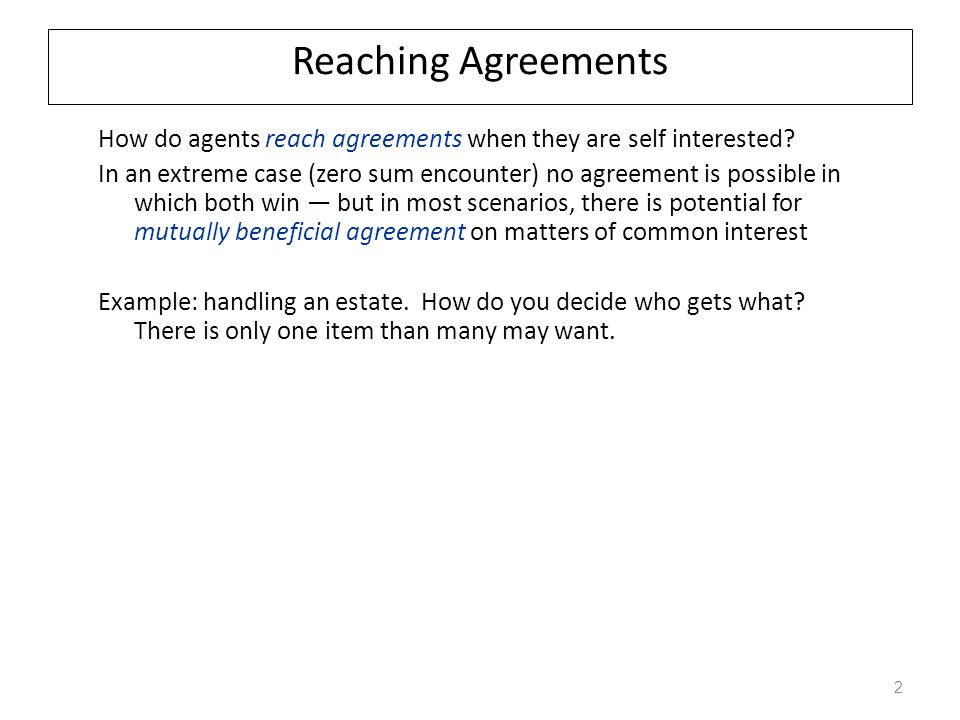 Reaching Agreements How do agents reach agreements when they are self interested? In an extreme case (zero sum encounter) no agreement is possible in