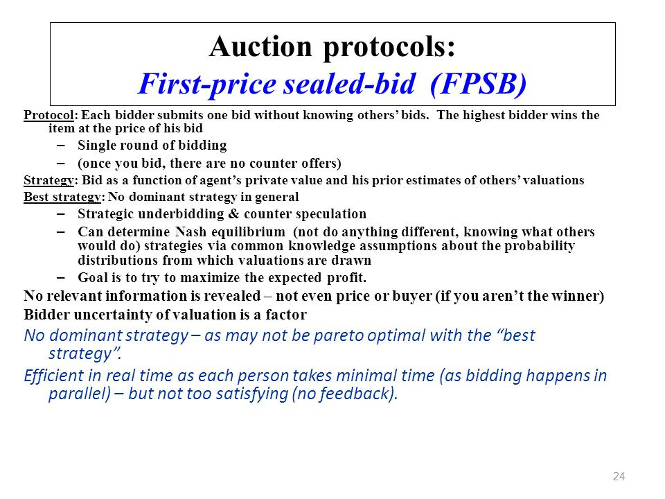 Auction protocols: First-price sealed-bid (FPSB) Protocol: Each bidder submits one bid without knowing others' bids. The highest bidder wins the item