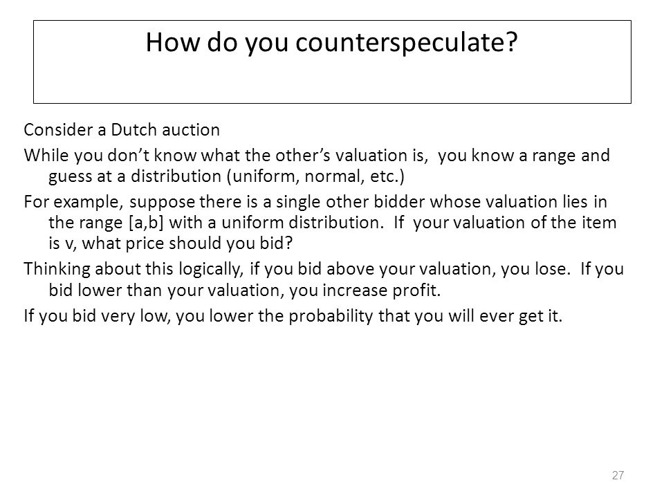 How do you counterspeculate? Consider a Dutch auction While you don't know what the other's valuation is, you know a range and guess at a distribution