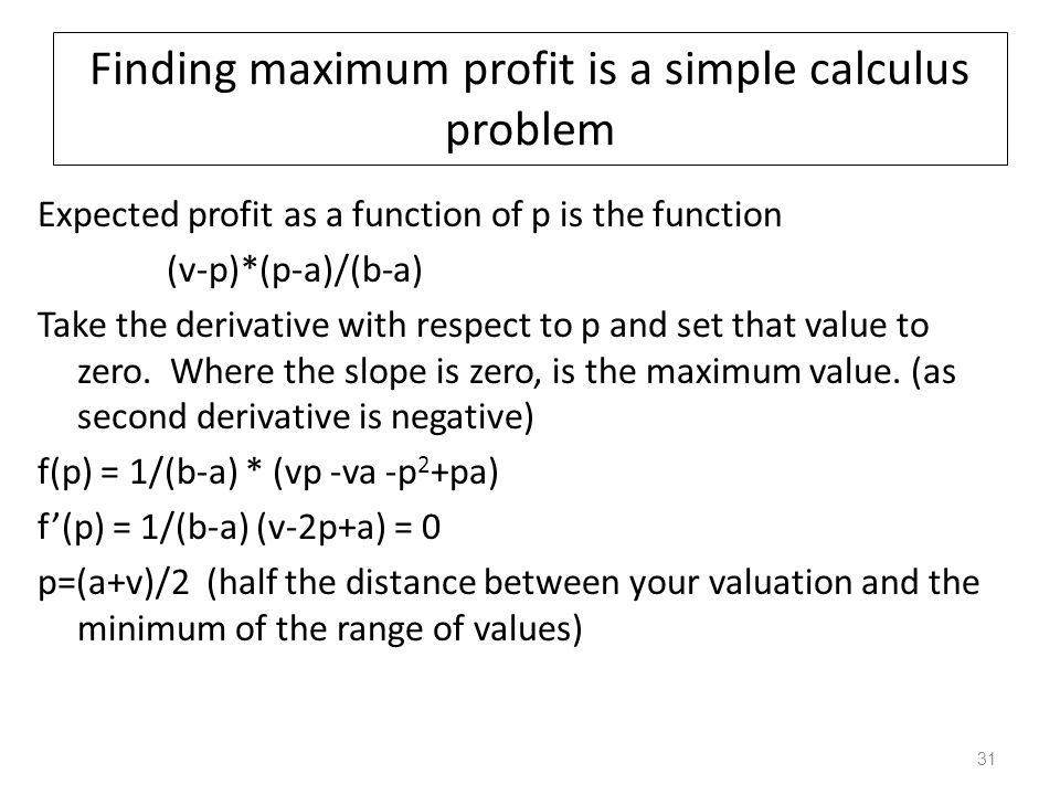 Finding maximum profit is a simple calculus problem Expected profit as a function of p is the function (v-p)*(p-a)/(b-a) Take the derivative with resp