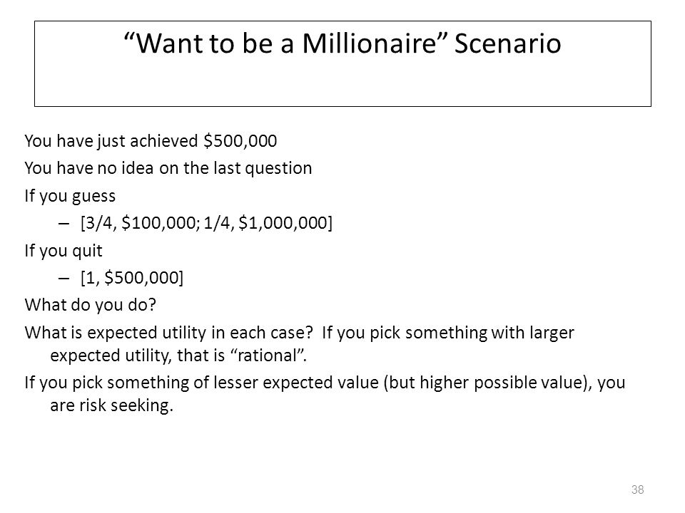 """Want to be a Millionaire"" Scenario You have just achieved $500,000 You have no idea on the last question If you guess – [3/4, $100,000; 1/4, $1,000,0"