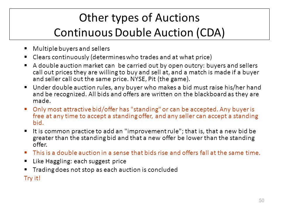 Other types of Auctions Continuous Double Auction (CDA)  Multiple buyers and sellers  Clears continuously (determines who trades and at what price)