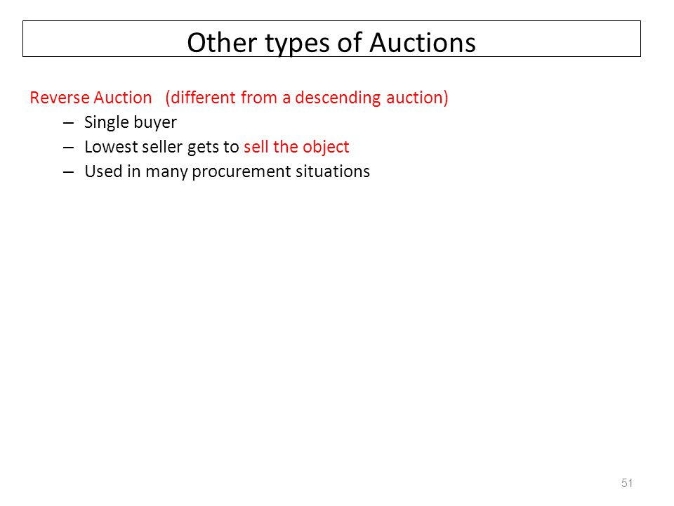 Other types of Auctions Reverse Auction (different from a descending auction) – Single buyer – Lowest seller gets to sell the object – Used in many pr