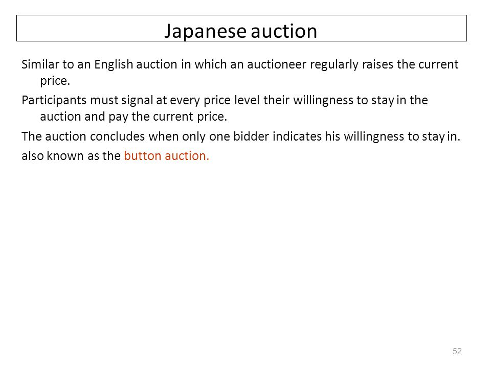 Japanese auction Similar to an English auction in which an auctioneer regularly raises the current price. Participants must signal at every price leve