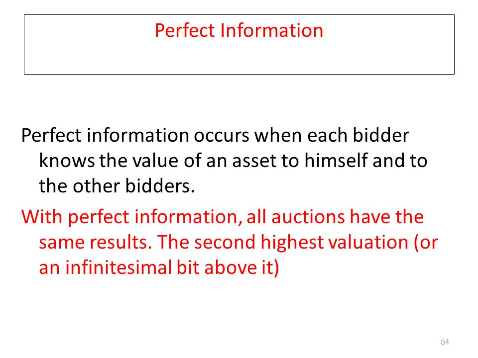 Perfect Information Perfect information occurs when each bidder knows the value of an asset to himself and to the other bidders. With perfect informat