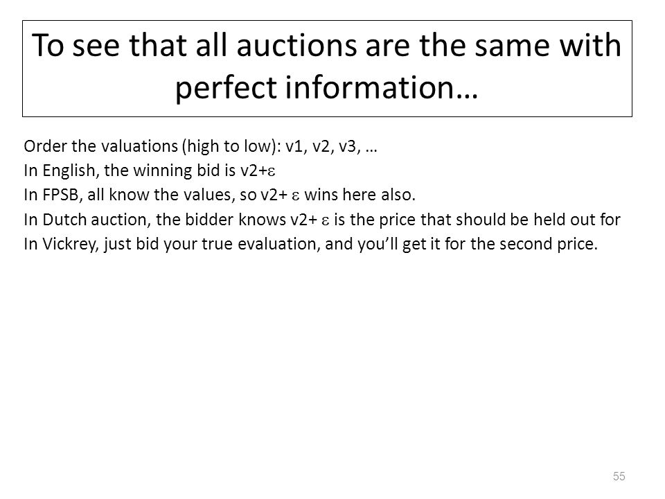 To see that all auctions are the same with perfect information… Order the valuations (high to low): v1, v2, v3, … In English, the winning bid is v2+ 