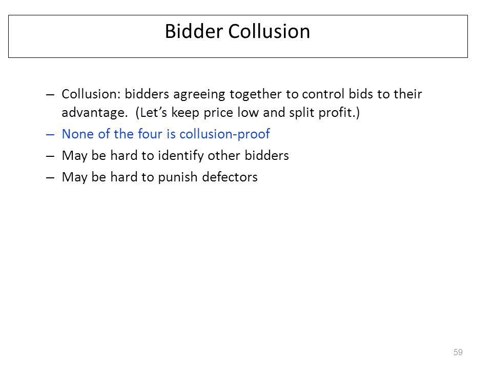 Bidder Collusion – Collusion: bidders agreeing together to control bids to their advantage. (Let's keep price low and split profit.) – None of the fou