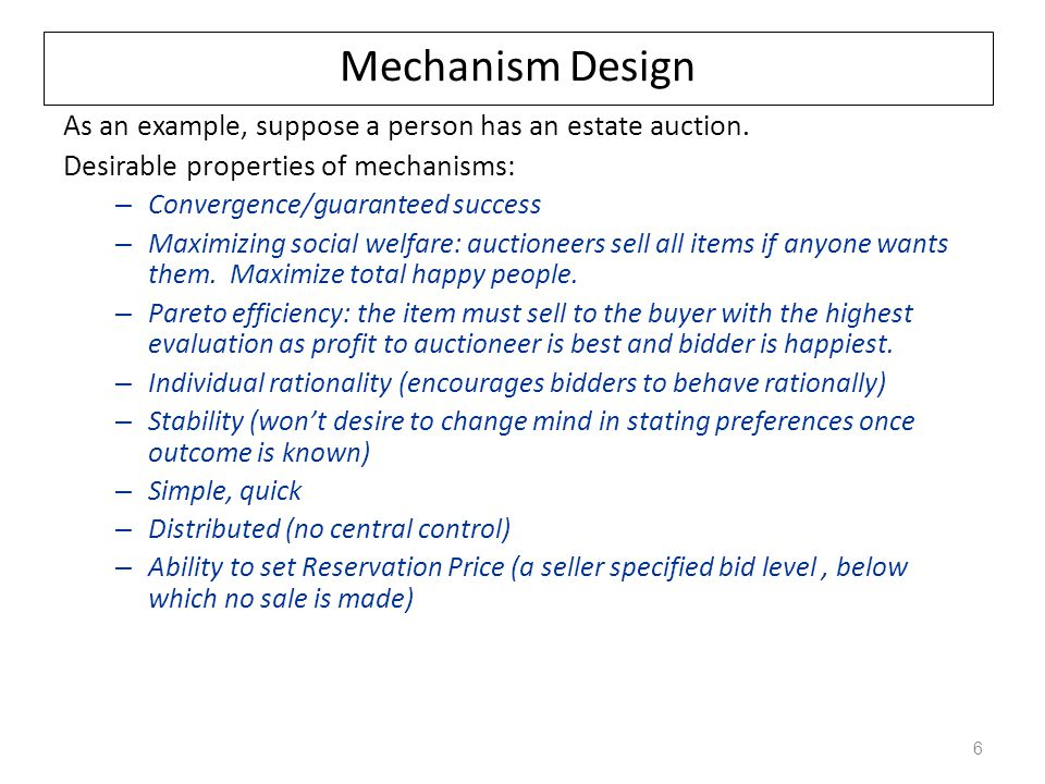 Mechanism Design As an example, suppose a person has an estate auction. Desirable properties of mechanisms: – Convergence/guaranteed success – Maximiz