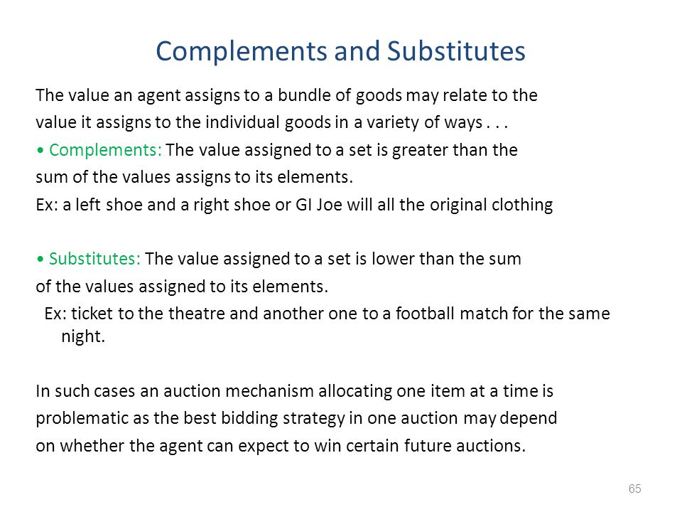 Complements and Substitutes The value an agent assigns to a bundle of goods may relate to the value it assigns to the individual goods in a variety of
