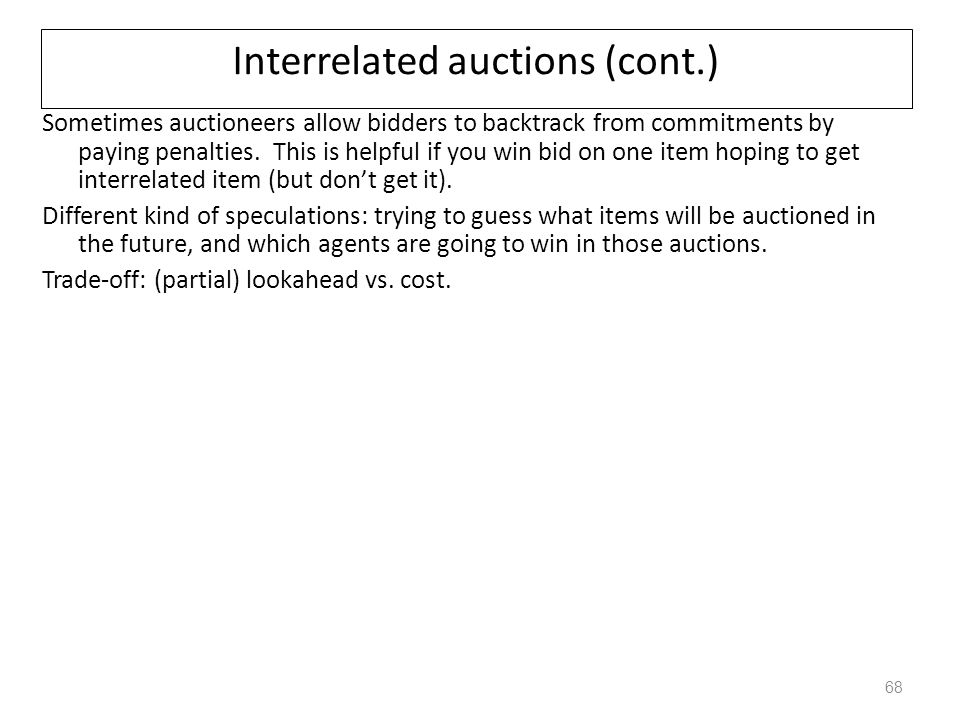 Interrelated auctions (cont.) Sometimes auctioneers allow bidders to backtrack from commitments by paying penalties. This is helpful if you win bid on