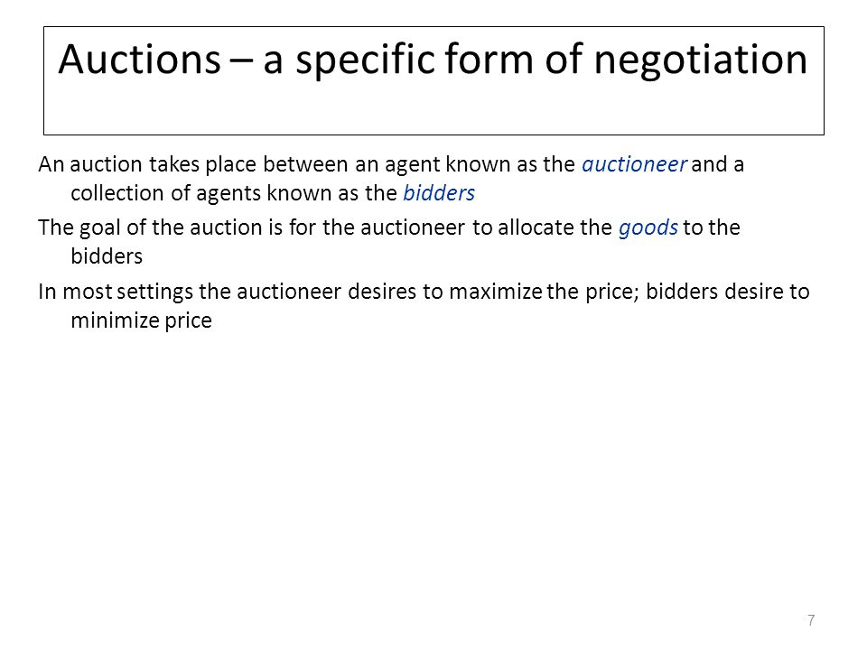 Auctions – a specific form of negotiation An auction takes place between an agent known as the auctioneer and a collection of agents known as the bidd
