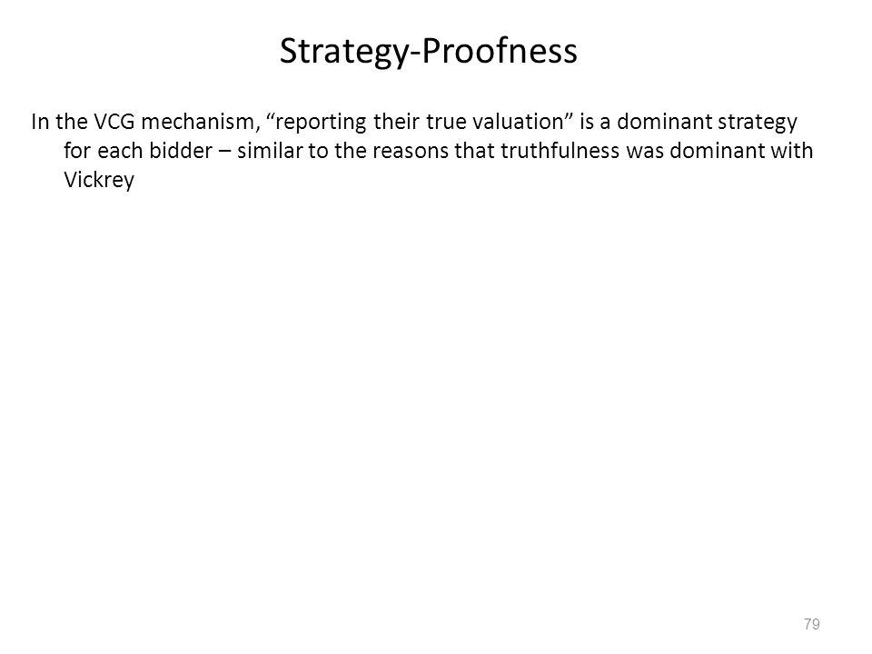 "Strategy-Proofness In the VCG mechanism, ""reporting their true valuation"" is a dominant strategy for each bidder – similar to the reasons that truthfu"