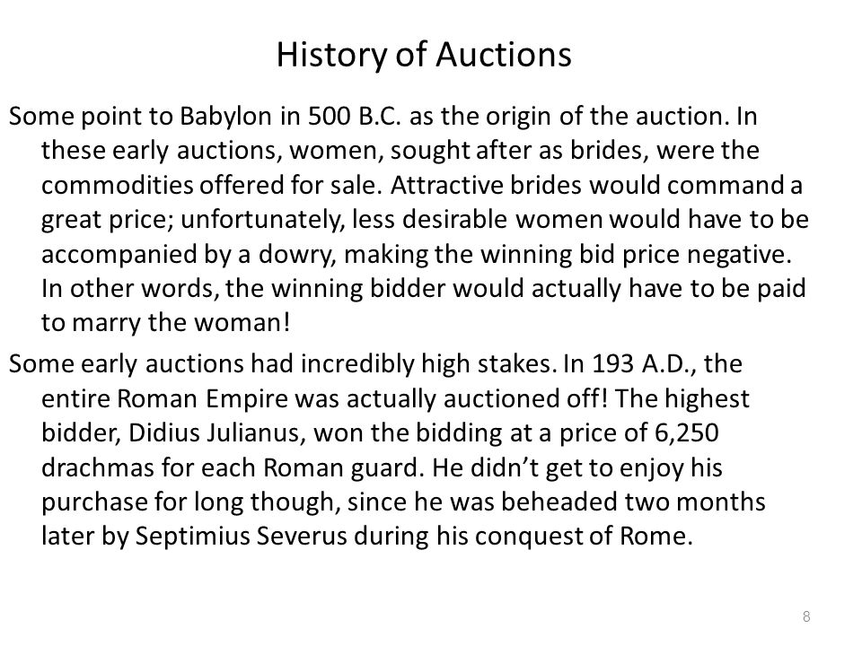 History of Auctions Some point to Babylon in 500 B.C. as the origin of the auction. In these early auctions, women, sought after as brides, were the c