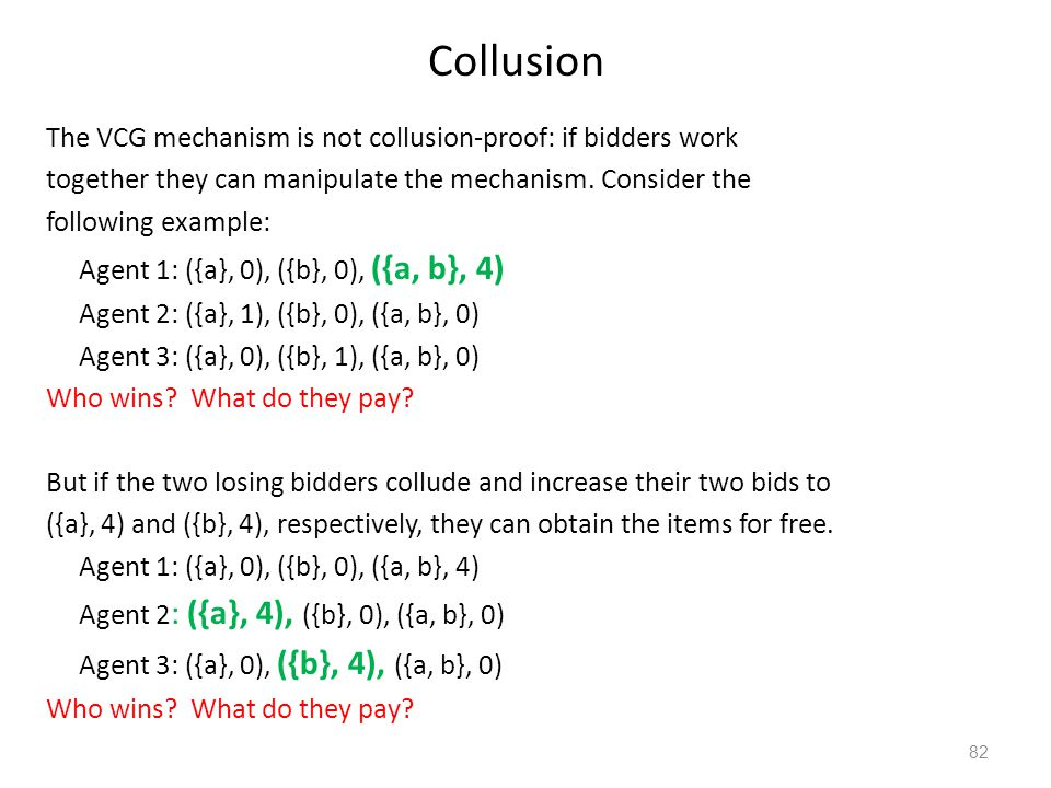 Collusion The VCG mechanism is not collusion-proof: if bidders work together they can manipulate the mechanism. Consider the following example: Agent