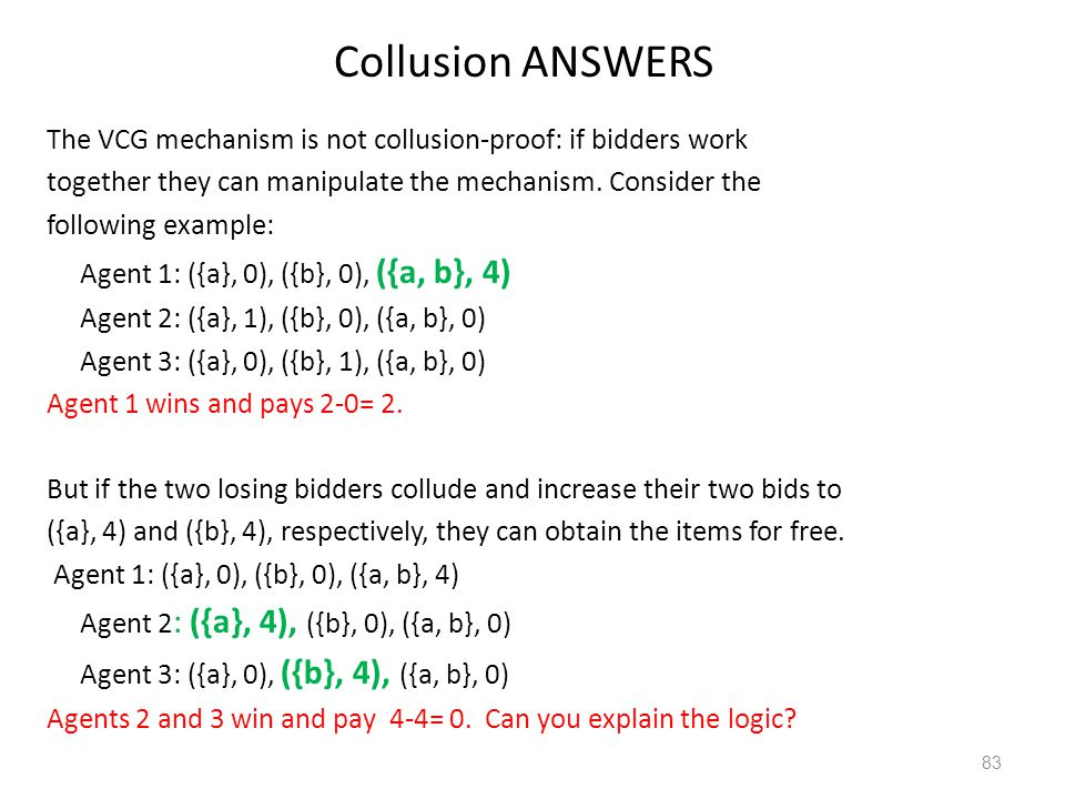 Collusion ANSWERS The VCG mechanism is not collusion-proof: if bidders work together they can manipulate the mechanism. Consider the following example