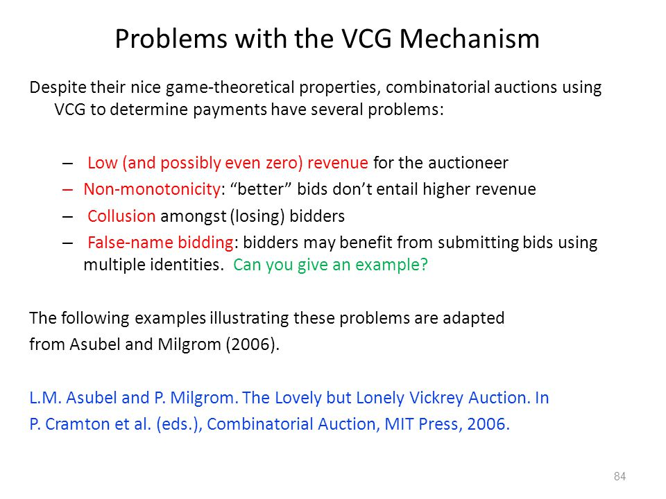 Problems with the VCG Mechanism Despite their nice game-theoretical properties, combinatorial auctions using VCG to determine payments have several pr