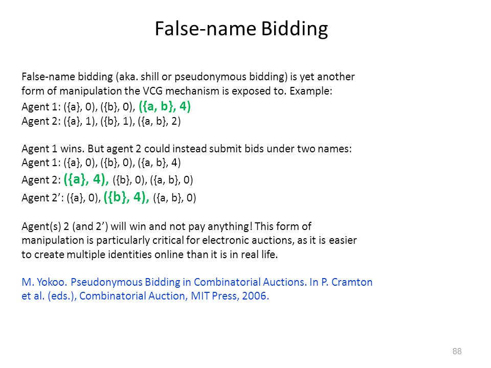 False-name Bidding False-name bidding (aka. shill or pseudonymous bidding) is yet another form of manipulation the VCG mechanism is exposed to. Exampl