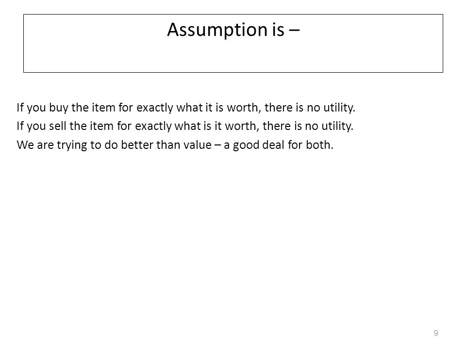 Assumption is – If you buy the item for exactly what it is worth, there is no utility. If you sell the item for exactly what is it worth, there is no