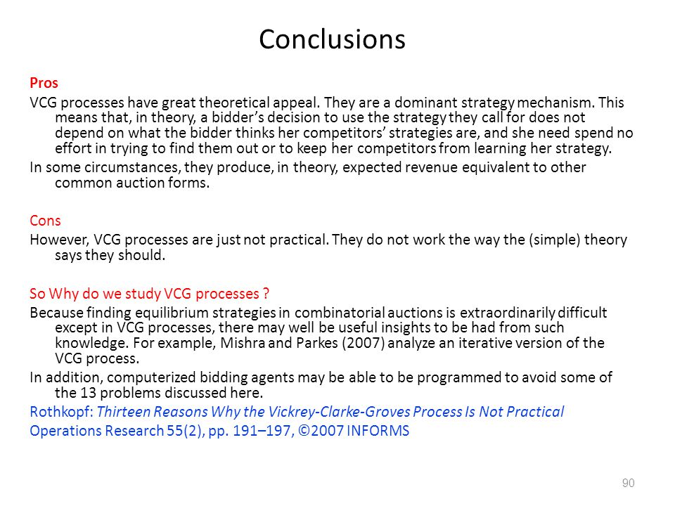 Conclusions Pros VCG processes have great theoretical appeal. They are a dominant strategy mechanism. This means that, in theory, a bidder's decision