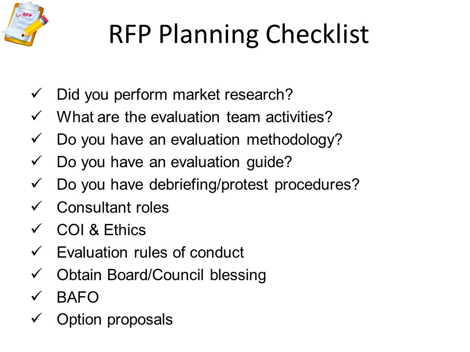 RFP Planning Checklist Did you perform market research? What are the evaluation team activities? Do you have an evaluation methodology? Do you have an