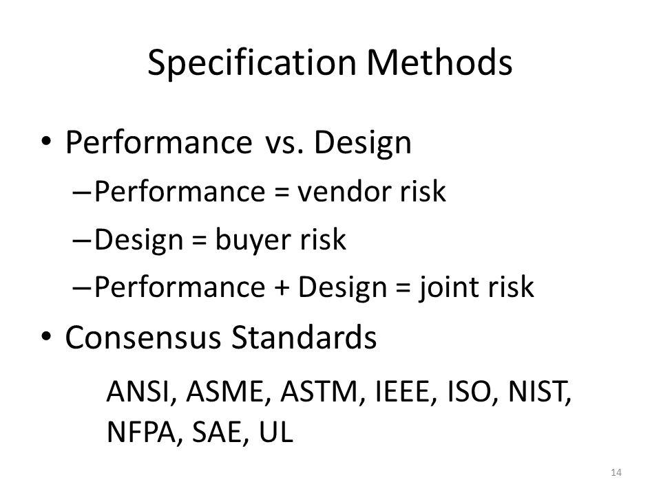 Specification Methods Performance vs. Design – Performance = vendor risk – Design = buyer risk – Performance + Design = joint risk Consensus Standards