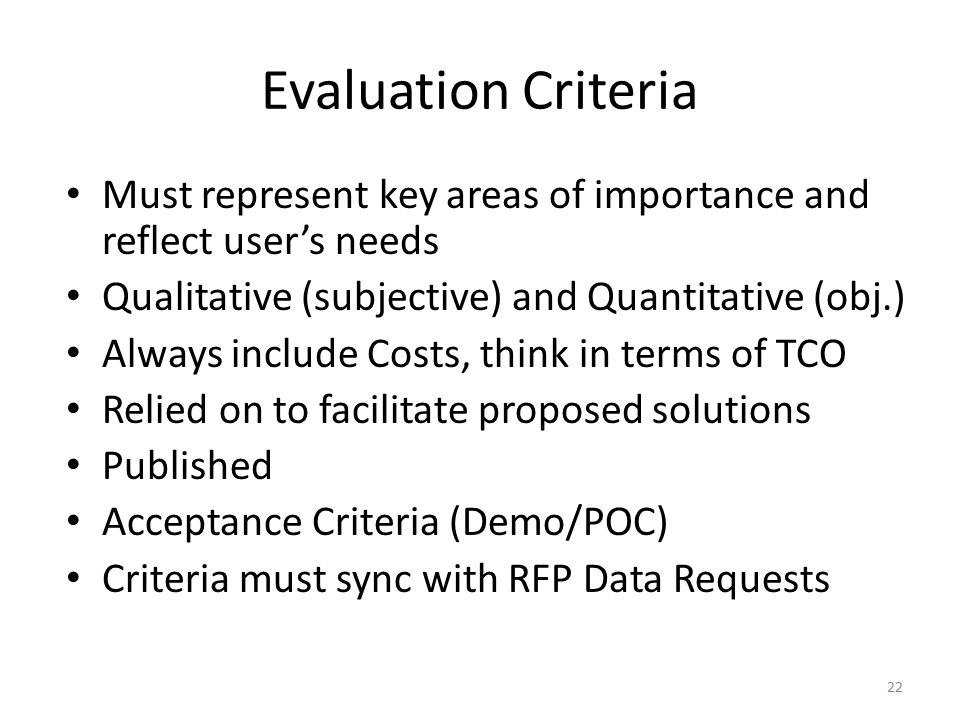 Evaluation Criteria Must represent key areas of importance and reflect user's needs Qualitative (subjective) and Quantitative (obj.) Always include Co