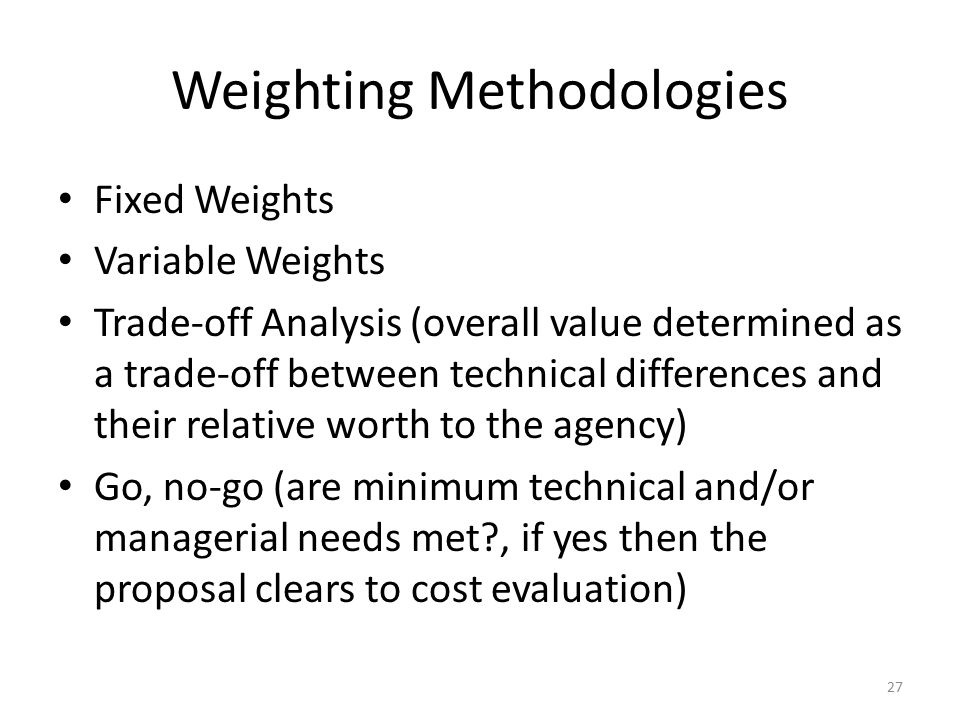 Weighting Methodologies Fixed Weights Variable Weights Trade-off Analysis (overall value determined as a trade-off between technical differences and t