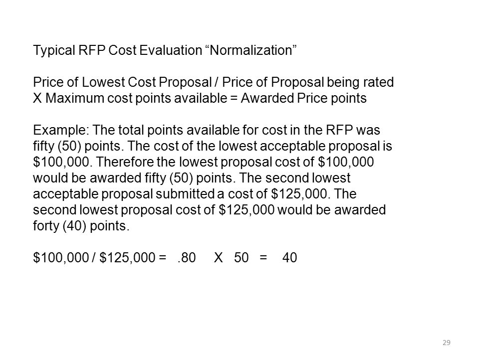 """29 Typical RFP Cost Evaluation """"Normalization"""" Price of Lowest Cost Proposal / Price of Proposal being rated X Maximum cost points available = Awarded"""